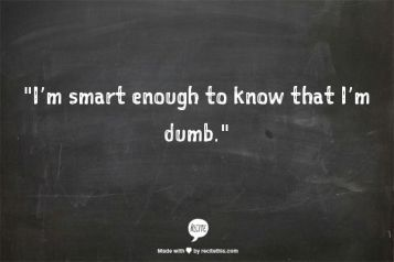 i'm smart enough to realize i'm dumb